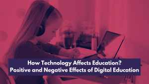 How Technology Affects Education? Positive and Negative Effects of Digital Education
