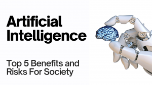 Artificial Intelligence: Top 5 Benefits and Risks For Society